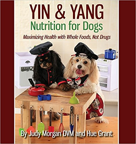 Yin and Yang Nutrition for Dogs: Maximizing Health with Whole Foods, Not Drugs